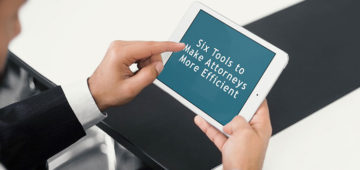 Six Tools to Make Attorneys More Efficient